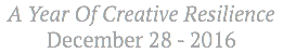 A Year Of Creative Resilience December 28 - 2016